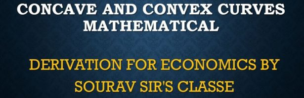 CONCAVE AND CONVEX CURVES MATHEMATICAL DERIVATION FOR ECONOMICS BY SOURAV SIR'S CLASSES 9836793076